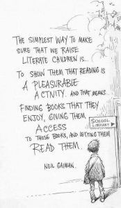The simplest way to make sure that we raise literate children is...to show them that reading is a pleasureable activity. and that means finding books that they enjoy, giving them access to those books, and letting them read them. Neil Gaiman