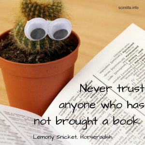 Never trust anyone who has not brought a book. Lemony Snicket, Horshradish