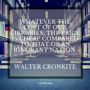 WHATEVER THE COST OF OUR LIBRARIES, THE PRICE IS CHEAP COMPARED TO THAT OF AN IGNORANT NATION. WALTER CRONKITE