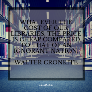 Quote Walter Cronkite: Whatever the cost of our libraries, the price is cheap compared to that of an ignorant nation.