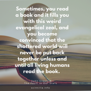 Quote: Sometimes, you read a book and it fills you with this weird evangelical zeal, and you become convinced that the shattered world will never be put back together unless and until all living humans read the book. John Green, The Fault in Our Stars