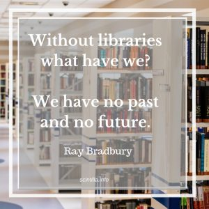Without libraries what have we? We have no past and no future. Ray Bradbury