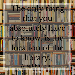Quote: Albert Einstein, The only thing you absolutely have to know, is the location of the library.