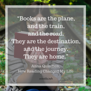 """""""Books are the plane, and the train, and the road. They are the destination, and the journey. They are home."""" ― Anna Quindlen, How Reading Changed My Life"""