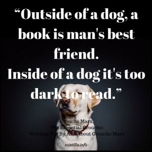 """Outside of a dog, a book is man's best friend. Inside of a dog it's too dark to read."" ― Groucho Marx, The Essential Groucho: Writings For By And About Groucho Marx"