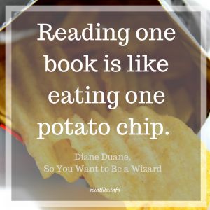 """Reading one book is like eating one potato chip."" ― Diane Duane, So You Want to Be a Wizard"