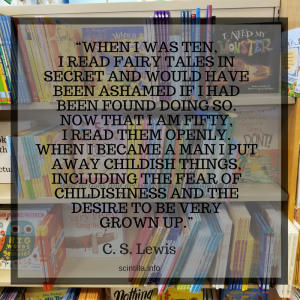 WHEN I WAS TEN, I READ FAIRY TALES IN SECRET AND WOULD HAVE BEEN ASHAMED IF I HAD BEEN FOUND DOING SO. NOW THAT I AM FIFTY, I READ THEM OPENLY. WHEN I BECAME A MAN I PUT AWAY CHILDISH THINGS, INCLUDING THE FEAR OF CHILDISHNESS AND THE DESIRE TO BE VERY GROWN UP.