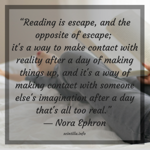 """Reading is escape, and the opposite of escape; it's a way to make contact with reality after a day of making things up, and it's a way of making contact with someone else's imagination after a day that's all too real."" ― Nora Ephron"