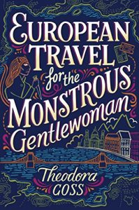 European Travel for the Monstrous Gentlewoman, Theodora Goss