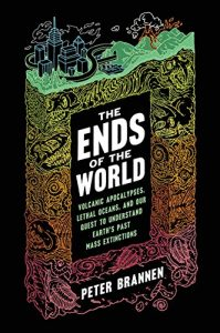 The Ends of the World: Volcanic Apocalypses, Lethal Oceans, and Our Quest to Understand Earth's Past Mass Extinctions, Peter Brannen
