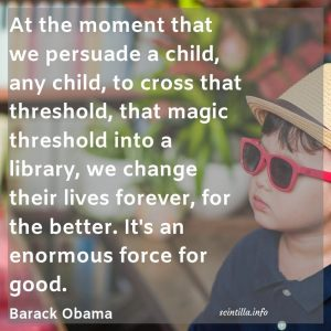 At the moment that we persuade a child, any child, to cross that threshold, that magic threshold into a library, we change their lives forever, for the better. It's an enormous force for good. Barack Obama