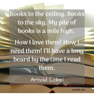"""Books to the ceiling, Books to the sky, My pile of books is a mile high. How I love them! How I need them! I'll have a long beard by the time I read them."" — Arnold Lobel"