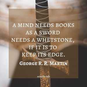 a mind needs books as a sword needs a whetstone if it is to keep its edge. George R. R. Martin
