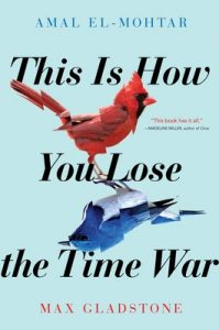 This Is How You Lose the Time War, Amal El-Mohtar and Max Gladstone