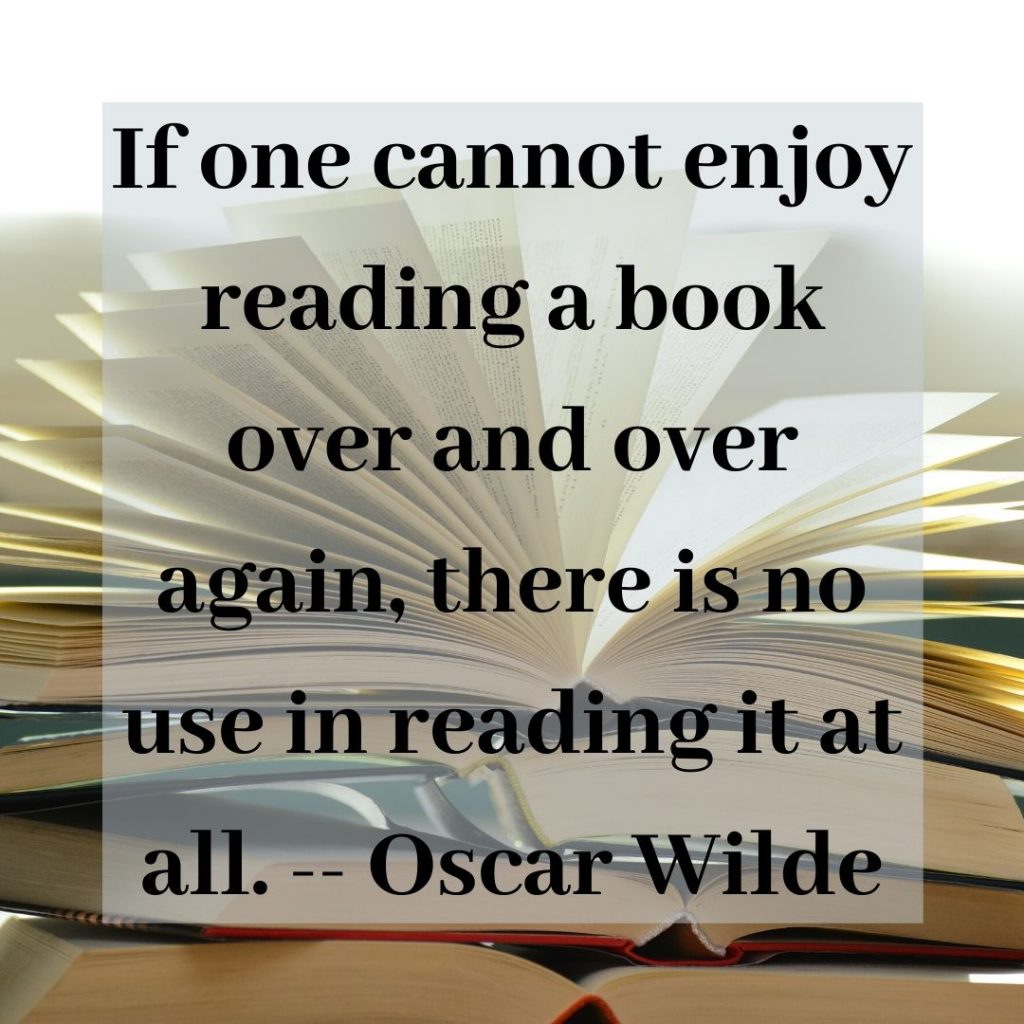 """If one cannot enjoy reading a book over and over again, there is no use in reading it at all."" ― Oscar Wilde"