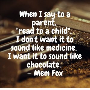 """When I say to a parent, ""read to a child"", I don't want it to sound like medicine. I want it to sound like chocolate. "" — Mem Fox"