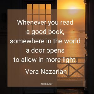 Quote: Whenever you read a good book, somewhere in the world a door opens to allow in more light. Vera Nazarian