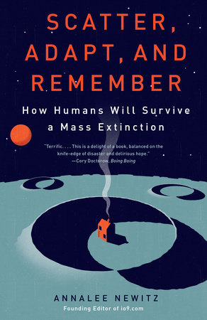 Scatter, Adapt, and Remember: How Humans Will Survive a Mass Extinction,Annalee Newitz