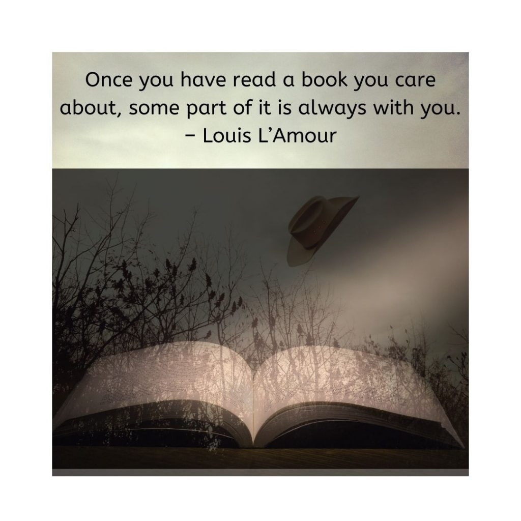 Once you have read a book you care about, some part of it is always with you. – Louis L'Amour