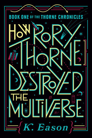 How Rory Thorne Destroyed the Multiverse, Book One of the Thorne Chronicles, K. Eason