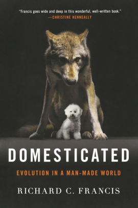 Domesticated: Evolution in a Man-Made World, Richard C. Francis
