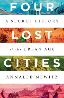 Four Lost Cities: A Secret History of the Urban Age, Annalee Newitz